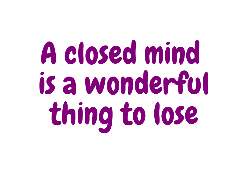A closed mind is a wonderful thing to lose